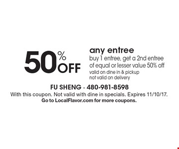 50% off any entree - buy 1 entree, get a 2nd entree of equal or lesser value 50% off, valid on dine in & pickup, not valid on delivery. With this coupon. Not valid with dine in specials. Expires 11/10/17. Go to LocalFlavor.com for more coupons.