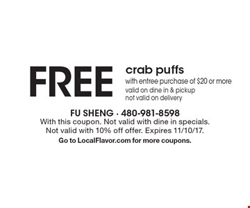 Free crab puffs with entree purchase of $20 or more, valid on dine in & pickup, not valid on delivery. With this coupon. Not valid with dine in specials. Not valid with 10% off offer. Expires 11/10/17. Go to LocalFlavor.com for more coupons.