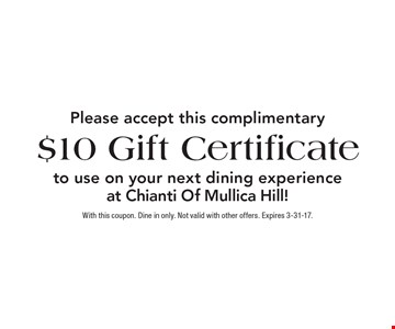 Please accept this complimentary $10 Gift Certificate to use on your next dining experience at Chianti Of Mullica Hill!. With this coupon. Dine in only. Not valid with other offers. Expires 3-31-17.