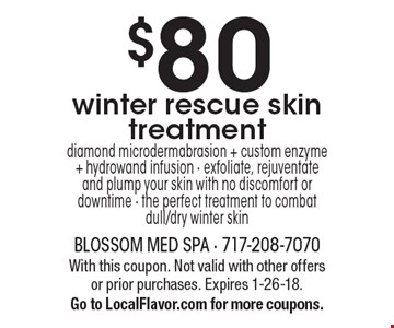 $80 winter rescue skin treatment diamond microdermabrasion + custom enzyme + hydrowand infusion - exfoliate, rejuventate and plump your skin with no discomfort or downtime - the perfect treatment to combat dull/dry winter skin. With this coupon. Not valid with other offers or prior purchases. Expires 1-26-18.Go to LocalFlavor.com for more coupons.