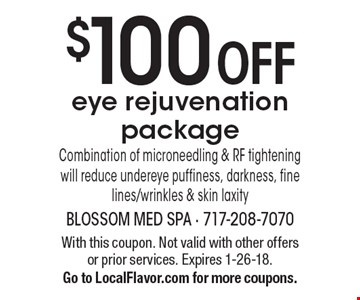 $100 OFF eye rejuvenation package. Combination of microneedling & RF tightening will reduce undereye puffiness, darkness, fine lines/wrinkles & skin laxity. With this coupon. Not valid with other offers or prior services. Expires 1-26-18. Go to LocalFlavor.com for more coupons.