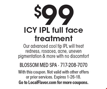 $99 ICY IPL full face treatment. Our advanced cool tip IPL will treat redness, rosacea, acne, uneven pigmentation & more with no discomfort. With this coupon. Not valid with other offers or prior services. Expires 1-26-18. Go to LocalFlavor.com for more coupons.