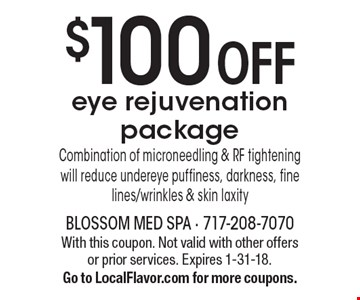 $100 Off Eye Rejuvenation Package. Combination of microneedling & RF tightening will reduce undereye puffiness, darkness, fine lines/wrinkles & skin laxity. With this coupon. Not valid with other offers or prior services.  Expires 1-31-18. Go to LocalFlavor.com for more coupons.