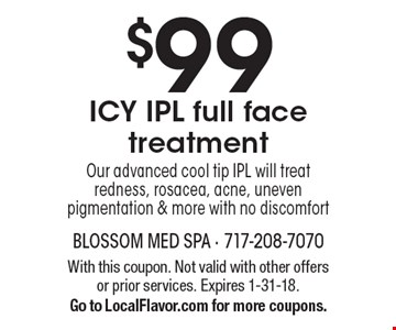 $99 ICY IPL Full Face Treatment. Our advanced cool tip IPL will treat redness, rosacea, acne, uneven pigmentation & more with no discomfort.  With this coupon. Not valid with other offers or prior services.  Expires 1-31-18. Go to LocalFlavor.com for more coupons.
