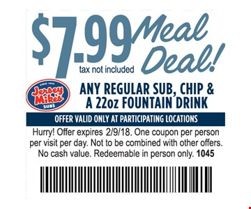 $7.99 meal deal! Tax not included. Any regular sub, chip & a 22 oz. fountain drink.  Offer valid only at participating locations. Hurry! Offer expires 2-9-18. One coupon per person per visit per day. Not to be combined with other offers. No cash value. Redeemable in person only. 1045