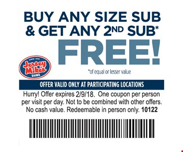 Buy any size sub & get any 2nd sub free. Of equal or lesser value. Offer valid only at participating locations. Hurry! Offer expires 2-9-18. One coupon per person per visit per day. Not to be combined with other offers. No cash value. Redeemable in person only. 10122