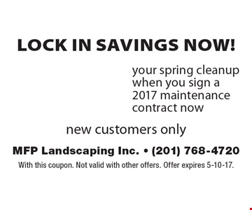 Lock in savings now! 20%off your spring cleanup when you sign a 2017 maintenance contract now, new customers only. With this coupon. Not valid with other offers. Offer expires 5-10-17.