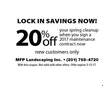 Lock in savings now! 20% off your spring cleanup when you sign a 2017 maintenance contract now new customers only. With this coupon. Not valid with other offers. Offer expires 5-12-17.