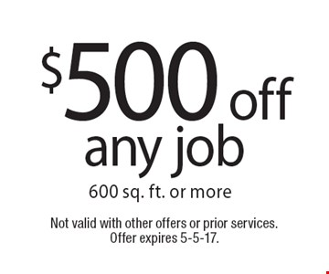 $500 off any job 600 sq. ft. or more. Not valid with other offers or prior services. Offer expires 5-5-17.