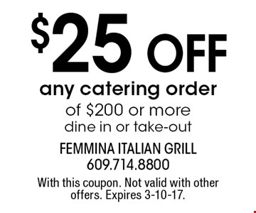 $25 Off any catering order of $200 or more. Dine in or take-out. With this coupon. Not valid with other offers. Expires 3-10-17.