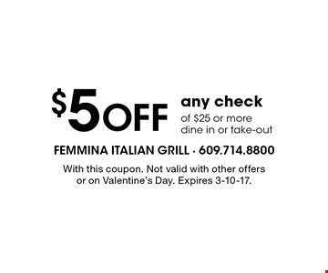 $5 Off any check of $25 or more. Dine in or take-out. With this coupon. Not valid with other offers or on Valentine's Day. Expires 3-10-17.