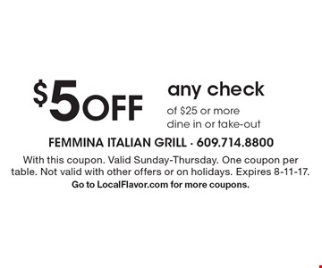 $5 off any check of $25 or more dine in or take-out. With this coupon. Valid Sunday-Thursday. One coupon per table. Not valid with other offers or on holidays. Expires 8-11-17. Go to LocalFlavor.com for more coupons.