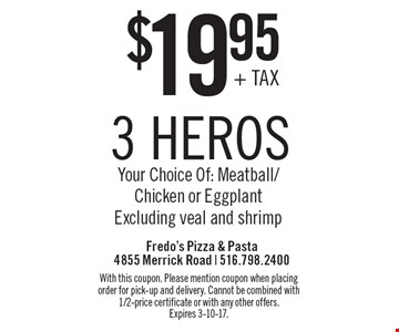 $19.95 3 heros Your Choice Of: Meatball/Chicken or Eggplant Excluding veal and shrimp. With this coupon. Please mention coupon when placing order for pick-up and delivery. Cannot be combined with 1/2-price certificate or with any other offers. Expires 3-10-17.