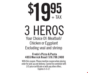 $19.95 3 heros. Your Choice Of: Meatball/Chicken or Eggplant. Excluding veal and shrimp. With this coupon. Please mention coupon when placing order for pick-up and delivery. Cannot be combined with 1/2-price certificate or with any other offers. Expires 5-5-17.