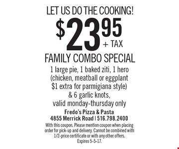 LET US DO THE COOKING! $23.95 FAMILY COMBO SPECIAL. 1 large pie, 1 baked ziti, 1 hero (chicken, meatball or eggplant $1 extra for parmigiana style) & 6 garlic knots. Valid monday-thursday only. With this coupon. Please mention coupon when placing order for pick-up and delivery. Cannot be combined with 1/2-price certificate or with any other offers. Expires 5-5-17.