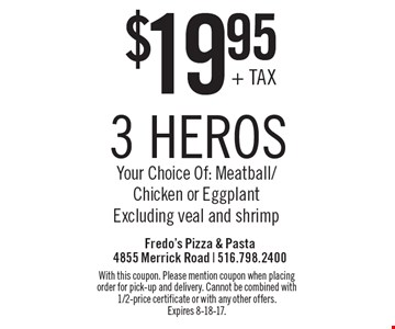 $19.95 3 heros. Your Choice Of: Meatball/Chicken or Eggplant Excluding veal and shrimp. With this coupon. Please mention coupon when placing order for pick-up and delivery. Cannot be combined with 1/2-price certificate or with any other offers. Expires 8-18-17.