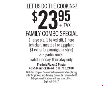 LET US DO THE COOKING! $23.95 FAMILY COMBO SPECIAL 1 large pie, 1 baked ziti, 1 hero (chicken, meatball or eggplant $1 extra for parmigiana style) & 6 garlic knots, valid Monday-Thursday only. With this coupon. Please mention coupon when placing order for pick-up and delivery. Cannot be combined with 1/2-price certificate or with any other offers. Expires 8-18-17.