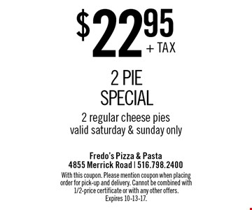 $22.95 + TAX 2 Pie Special. 2 regular cheese pies. Valid saturday & sunday only. With this coupon. Please mention coupon when placing order for pick-up and delivery. Cannot be combined with 1/2-price certificate or with any other offers. Expires 10-13-17.
