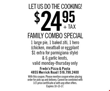 LET US DO THE COOKING! $24.95 + TAX FAMILY COMBO SPECIAL. 1 large pie, 1 baked ziti, 1 hero (chicken, meatball or eggplant $1 extra for parmigiana style) & 6 garlic knots, valid monday-thursday only. With this coupon. Please mention coupon when placing order for pick-up and delivery. Cannot be combined with 1/2-price certificate or with any other offers. Expires 10-13-17.