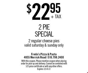 $22.95 + TAX 2 Pie Special. 2 regular cheese pies. Valid saturday & sunday only. With this coupon. Please mention coupon when placing order for pick-up and delivery. Cannot be combined with 1/2-price certificate or with any other offers. Expires 12-8-17.