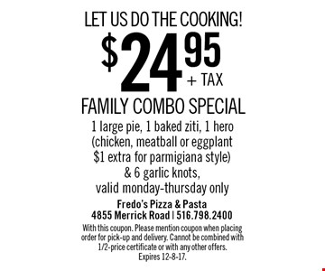 LET US DO THE COOKING! $24.95 + TAX FAMILY COMBO SPECIAL. 1 large pie, 1 baked ziti, 1 hero (chicken, meatball or eggplant $1 extra for parmigiana style) & 6 garlic knots. Valid monday-thursday only. With this coupon. Please mention coupon when placing order for pick-up and delivery. Cannot be combined with 1/2-price certificate or with any other offers. Expires 12-8-17.