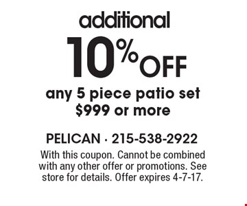 additional 10% OFF any 5 piece patio set $999 or more. With this coupon. Cannot be combined with any other offer or promotions. See store for details. Offer expires 4-7-17.