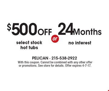 24 Months no interest. $500 OFF select stock hot tubs. With this coupon. Cannot be combined with any other offer or promotions. See store for details. Offer expires 4-7-17.