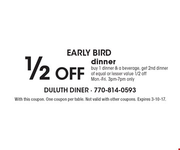 early bird 1/2 OFF dinner. Buy 1 dinner & a beverage, get 2nd dinner of equal or lesser value 1/2 off. Mon.-Fri. 3pm-7pm only. With this coupon. One coupon per table. Not valid with other coupons. Expires 3-10-17.
