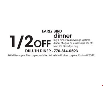 early bird 1/2 OFF dinner. Buy 1 dinner & a beverage, get 2nd dinner of equal or lesser value 1/2 offMon.-Fri. 3pm-7pm only. With this coupon. One coupon per table. Not valid with other coupons. Expires 8/25/17.