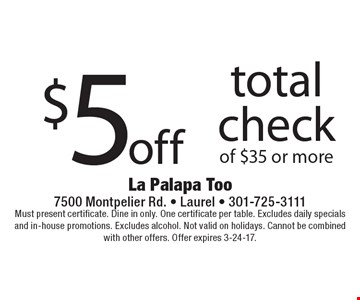 $5 off total check of $35 or more. Must present certificate. Dine in only. One certificate per table. Excludes daily specials and in-house promotions. Excludes alcohol. Not valid on holidays. Cannot be combined with other offers. Offer expires 3-24-17.