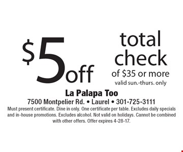 $5 off total check of $35 or more. Valid Sun.-Thurs. only. Must present certificate. Dine in only. One certificate per table. Excludes daily specials and in-house promotions. Excludes alcohol. Not valid on holidays. Cannot be combined with other offers. Offer expires 4-28-17.