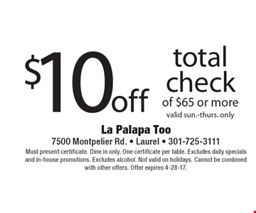 $10 off total check of $65 or more. Valid Sun.-Thurs. only. Must present certificate. Dine in only. One certificate per table. Excludes daily specials and in-house promotions. Excludes alcohol. Not valid on holidays. Cannot be combined with other offers. Offer expires 4-28-17.