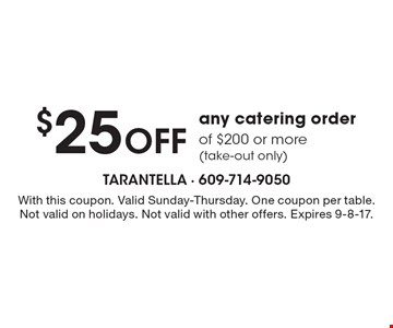 $25 Off any catering order of $200 or more (take-out only). With this coupon. Valid Sunday-Thursday. One coupon per table. Not valid on holidays. Not valid with other offers. Expires 9-8-17.