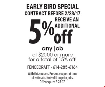 Early Bird Special. Contract before 2/28/17 Receive an Additional 5% off any job of $2000 or more for a total of 15% off! With this coupon. Present coupon at time of estimate. Not valid on prior jobs. Offer expires 2-28-17.