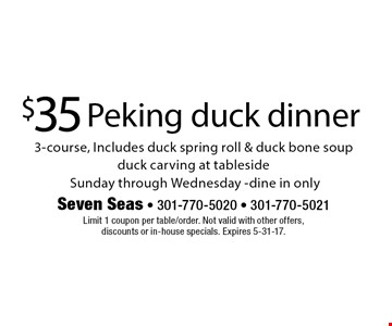 $35 Peking duck dinner 3-course, Includes duck spring roll & duck bone soup. Duck carving at tableside. Sunday through Wednesday. Dine in only. Limit 1 coupon per table/order. Not valid with other offers, discounts or in-house specials. Expires 5-31-17.