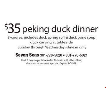 $35 peking duck dinner 3-course, includes duck spring roll & duck bone soup duck carving at table side. Sunday through Wednesday-dine in only. Limit 1 coupon per table/order. Not valid with other offers, discounts or in-house specials. Expires 7-31-17.
