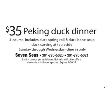 $35 Peking duck dinner 3-course, Includes duck spring roll & duck bone soupduck carving at tableside Sunday through Wednesday -dine in only. Limit 1 coupon per table/order. Not valid with other offers, discounts or in-house specials. Expires 9/30/17.