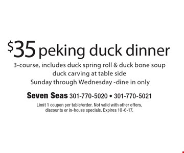 $35 peking duck dinner 3-course, includes duck spring roll & duck bone soup duck carving at table side. Sunday through Wednesday-dine in only. Limit 1 coupon per table/order. Not valid with other offers, discounts or in-house specials. Expires 10-6-17.