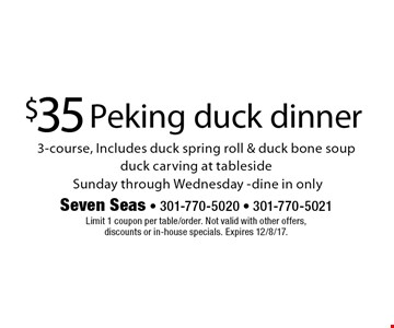 $35 Peking duck dinner. 3-course, Includes duck spring roll & duck bone soup, duck carving at tableside. Sunday through Wednesday -dine in only. Limit 1 coupon per table/order. Not valid with other offers, discounts or in-house specials. Expires 12/8/17.