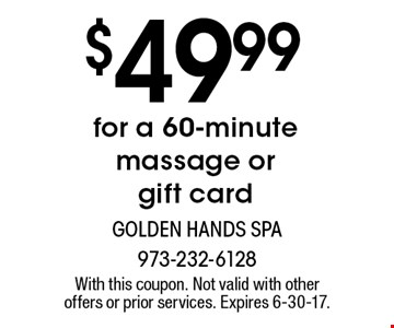 $49.99 for a 60-minute massage or gift card. With this coupon. Not valid with other offers or prior services. Expires 6-30-17.