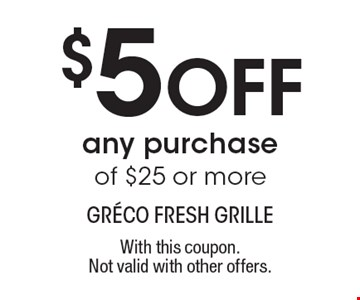 $5 Off any purchase of $25 or more. With this coupon. Not valid with other offers.
