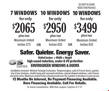 7 windows for only $2065, 10 windows for only $2,950, 10 windows for only $3,499/ Maximum United Inches 573. Installation included. Window Package Exclusions: Tempered glass, patio & French doors, garden, bay & bow windows, double hung and casement windows, special shaped windows, color frames and grids extra. Maximum united inches should prevail over the number of windows in each promo.12 Months No Interest, No Payment Financing Available.Hero Financing Available. Call For Details.In-home consultation. With this coupon. Expires 4-7-17.