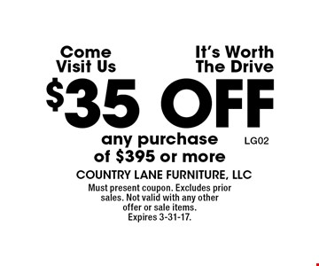 Come Visit Us, It's WorthThe Drive! $35 OFF any purchase of $395 or more. Must present coupon. Excludes prior sales. Not valid with any other offer or sale items. Expires 3-31-17.