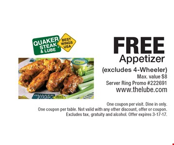 FREE Appetizer (excludes 4-Wheeler). Max. value $8 Server Ring Promo #222691. One coupon per visit. Dine in only. One coupon per table. Not valid with any other discount, offer or coupon. Excludes tax, gratuity and alcohol. Offer expires 3-17-17.