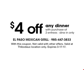 $4 off any dinner with purchase of 2 entrees - dine in only. With this coupon. Not valid with other offers. Valid at Thibodaux location only. Expires 3-17-17.