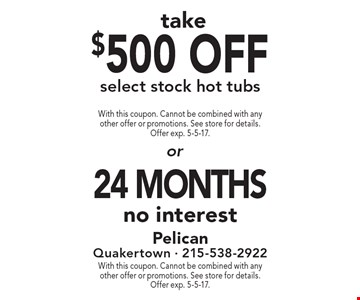 500 off select stock hot tubs OR 24 months no interest. With this coupon. Cannot be combined with any other offer or promotions. See store for details. Offer exp. 5-5-17.