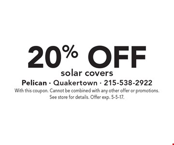 20% off solar covers. With this coupon. Cannot be combined with any other offer or promotions. See store for details. Offer exp. 5-5-17.