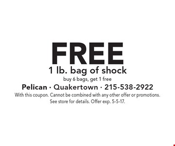FREE 1 lb. bag of shock. Buy 6 bags, get 1 free. With this coupon. Cannot be combined with any other offer or promotions. See store for details. Offer exp. 5-5-17.