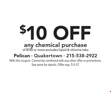 $10 off any chemical purchase of $100 or more. Excludes liquid & chlorine tabs. With this coupon. Cannot be combined with any other offer or promotions. See store for details. Offer exp. 5-5-17.