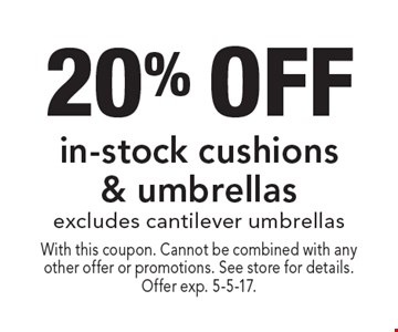 20% off in-stock cushions & umbrellas. Excludes cantilever umbrellas. With this coupon. Cannot be combined with any other offer or promotions. See store for details. Offer exp. 5-5-17.